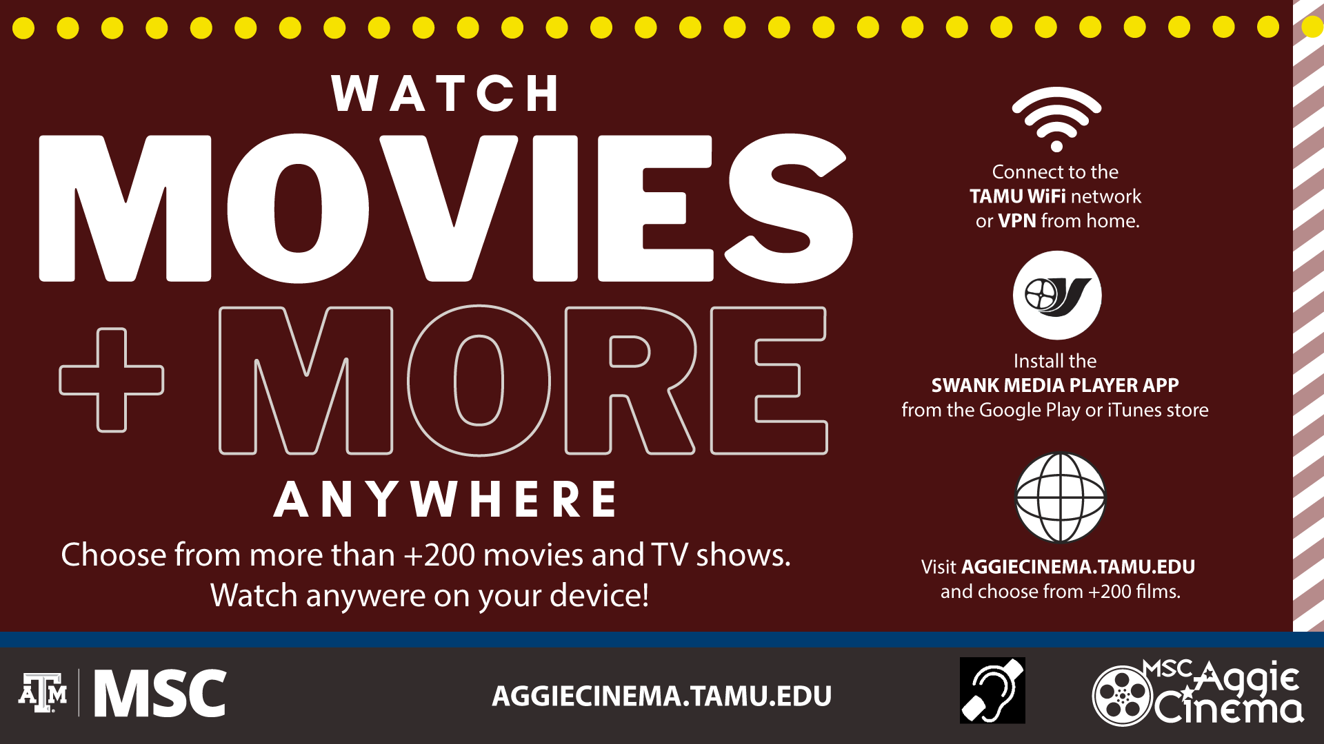 MSC Aggie Cinema presents: Watch Movies and More Anywhere Choose from more than +200 movies and TV shows. Watch anywhere on your device! Connect to the TAMU Wifi network or VPN from home. Install the Swank Media Player App from the Google Play or iTunes Store. Visit aggiecinema.tamu.edu