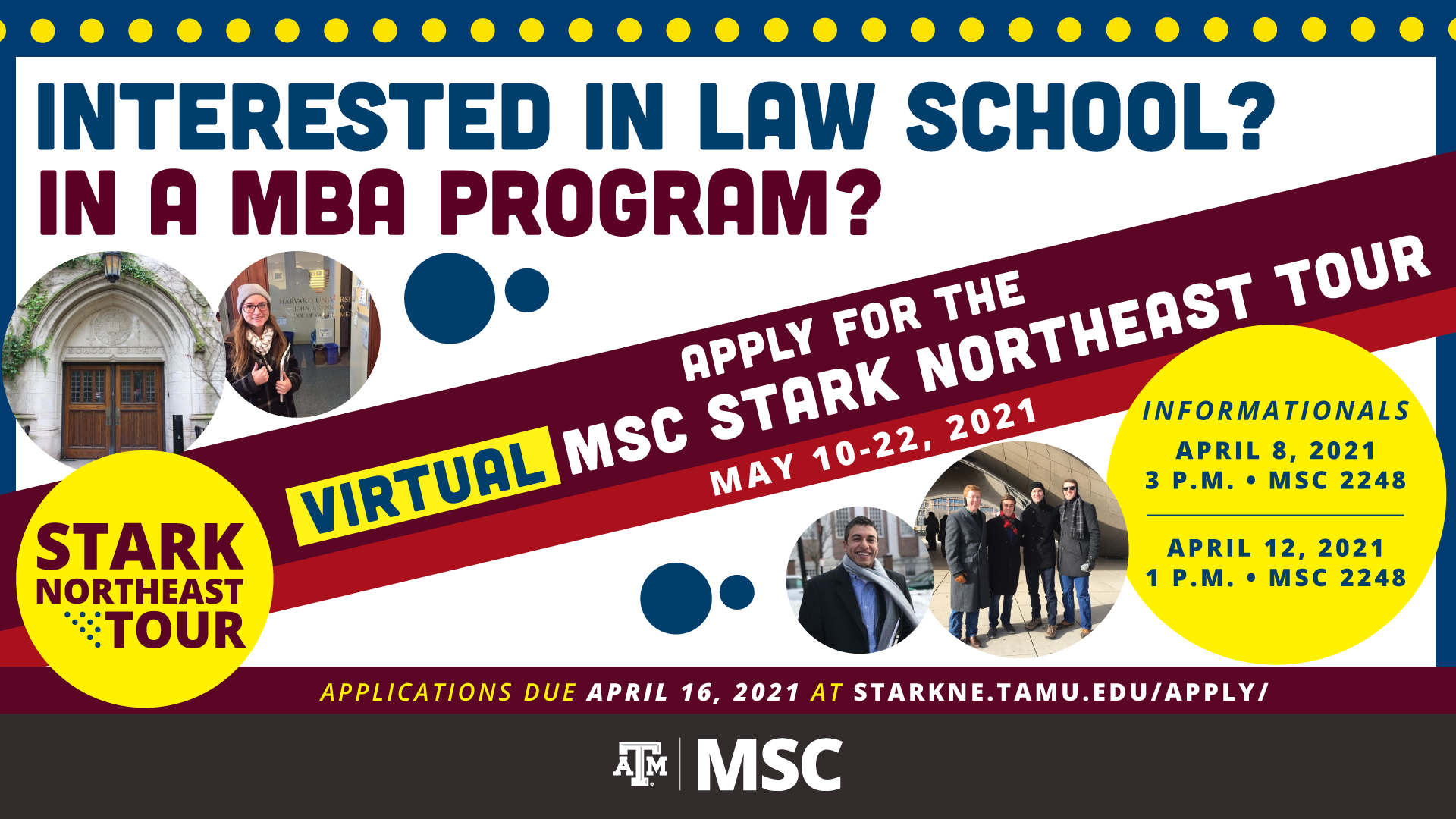 Interested in Law School? in a MBA Program? Apply for the Virtual MSC Stark Northeast Tour for May 10-22, 2021, Informationals are on April 8, 2021 at 3 p.m. at MSC 2248, April 12, 2021 at 1 p.m. at MSC 2248. Applications due April 16, 2021 at starkne.tamu.edu/apply/