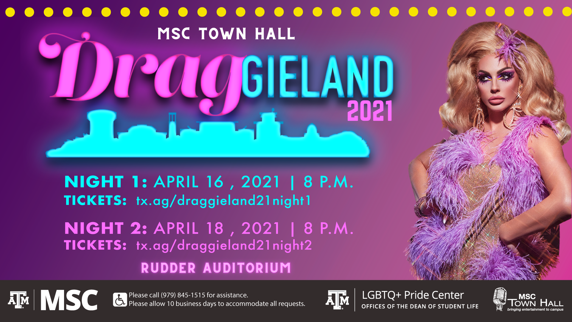 MSC Town Hall Presents Draggieland 2021, Night 1: April 16, 2021 at 8 p.m., Tickets at tx.ag/draggieland21night1, Night 2: April 18, 2021 at 8 p.m., Tickets at tx.ag/draggieland21night2, Event at the Rudder Auditorium, Please call 979.845.1515 for assistance. Please allow 10 business days to accommodate all requests.