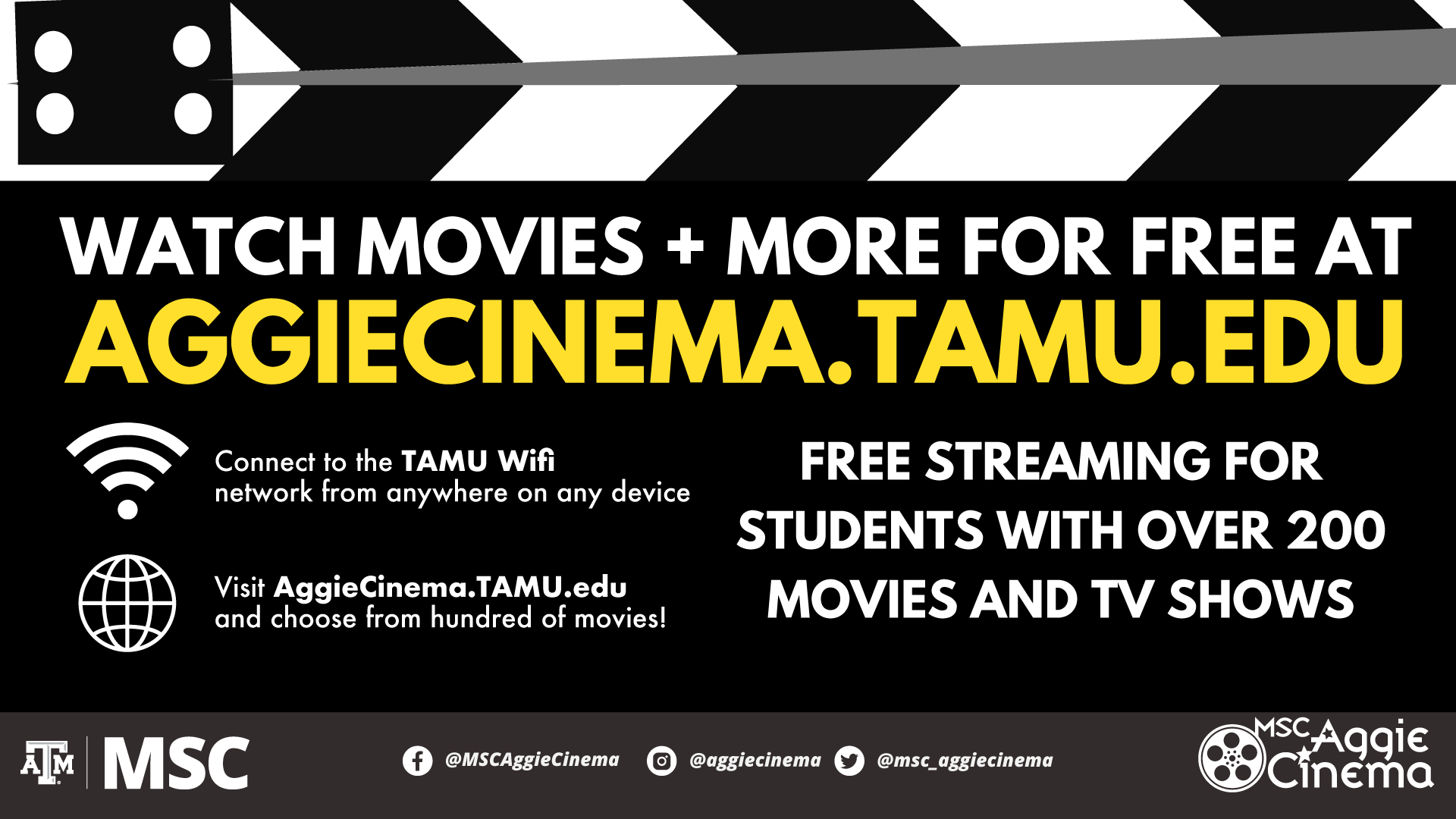 Watch Movies and More for free at Aggiecinema.tamu.edu Connect to the TAMU Wifi network from anywhere on any device. Visit AggieCinema.tamu.edu and choose from hundred of movies! Free Streaming for students with over 200 movies and tv shows. Facebook: MSCAggieCinema ; Instagram: aggiecinema; Twitter: msc_aggiecinema