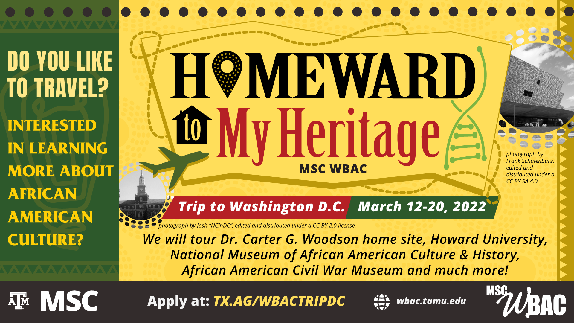 """Do you like to travel? Interested in learning more about African American Culture? come to """"Homeward to my Heritage"""" hosted by MSC WBAC, trip to Washington D.C. on March 12-20, 2022. We will tour Dr. Carter G. Woodson Home Site, Howard University, National Museum of African American Culture & History, African American Civil War Museum and much more! Apply at: tx.ag/wbactripdc. Website: wbac.tamu.edu."""