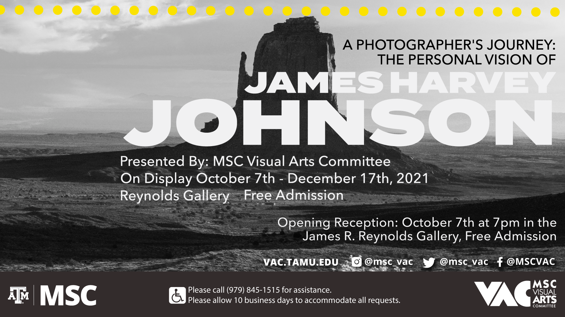 A Photographer's Journey: The Personal Vision of James Harvey Johnson. Presented by MSC Visual Arts Committee. On Display: October 7th to December 17, 2021, Opening Reception: October 7th at 7 p.m. in the James R. Reynolds Gallery, Free Admission. Website: vac.tamu.edu, Instagram: @msc_vac, Twitter: @msc_vac, Facebook: @MSCVAC. Please call 979.845.1515 for assistance. Please allow 10 business days to accommodate all requests.