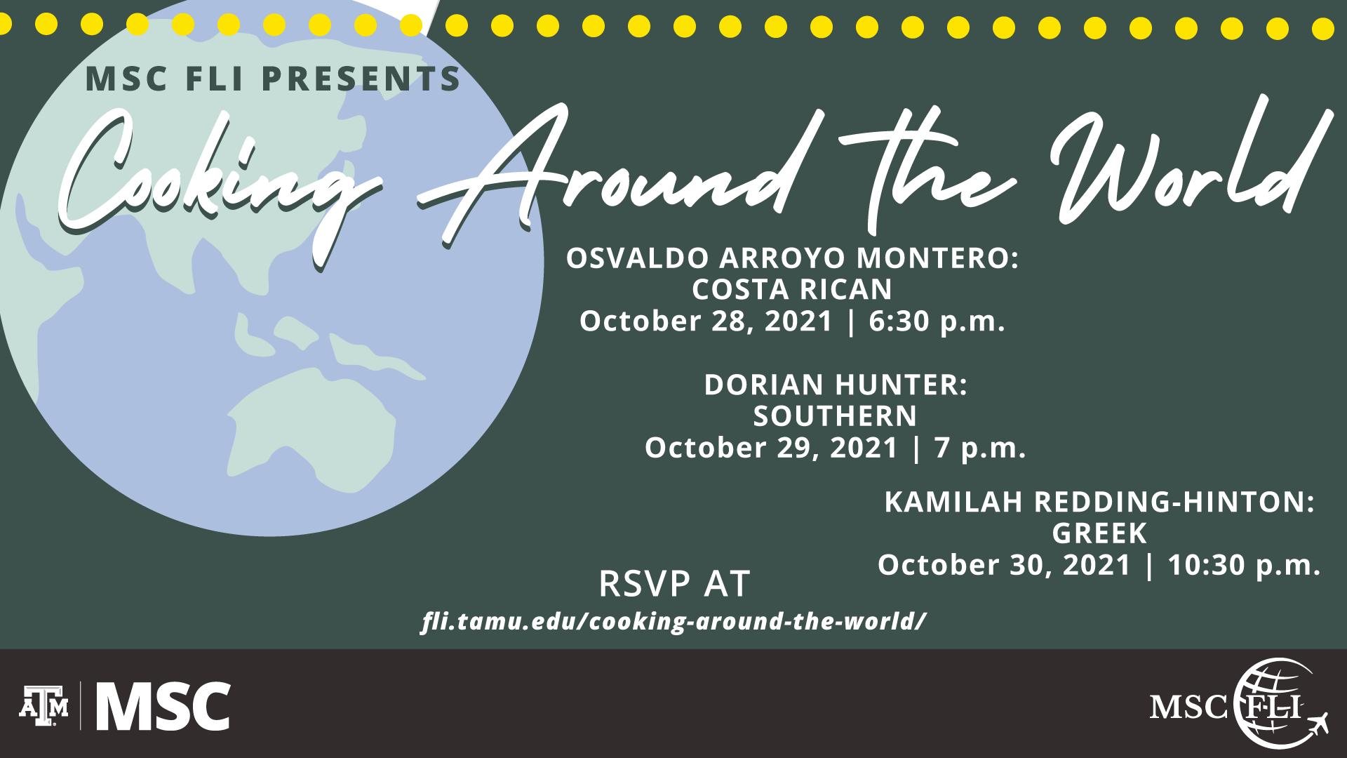 MSC FLI Presents: Cooking Around the World. Osvaldo Arroyo Montero: Costa Rican, October 28, 2021 at 6:30 p.m. Dorian Hunter: Southern, October 29, 2021 at 7 p.m. Kamilah Redding-Hinton: Greek, October 30, 2021 at 10:30 p.m. RSVP at fli.tamu.edu/cooking-around-the-world/